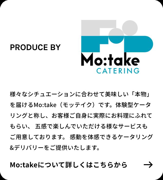 様々なシチュエーションに合わせて美味しい「本物」を届けるMo:take(モッテイク)が、感動を体感できるケータリング&デリバリーをご提供いたします。